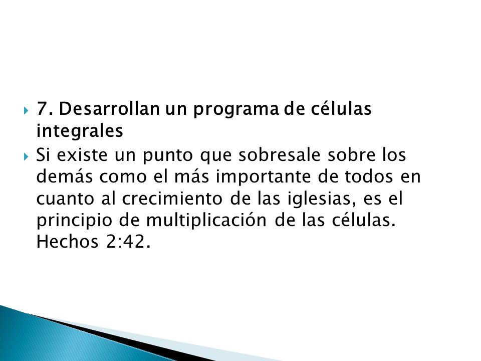 7. Desarrollan un programa de células integrales Si existe un punto que sobresale sobre los demás como el más importante de todos en cuanto al crecimi