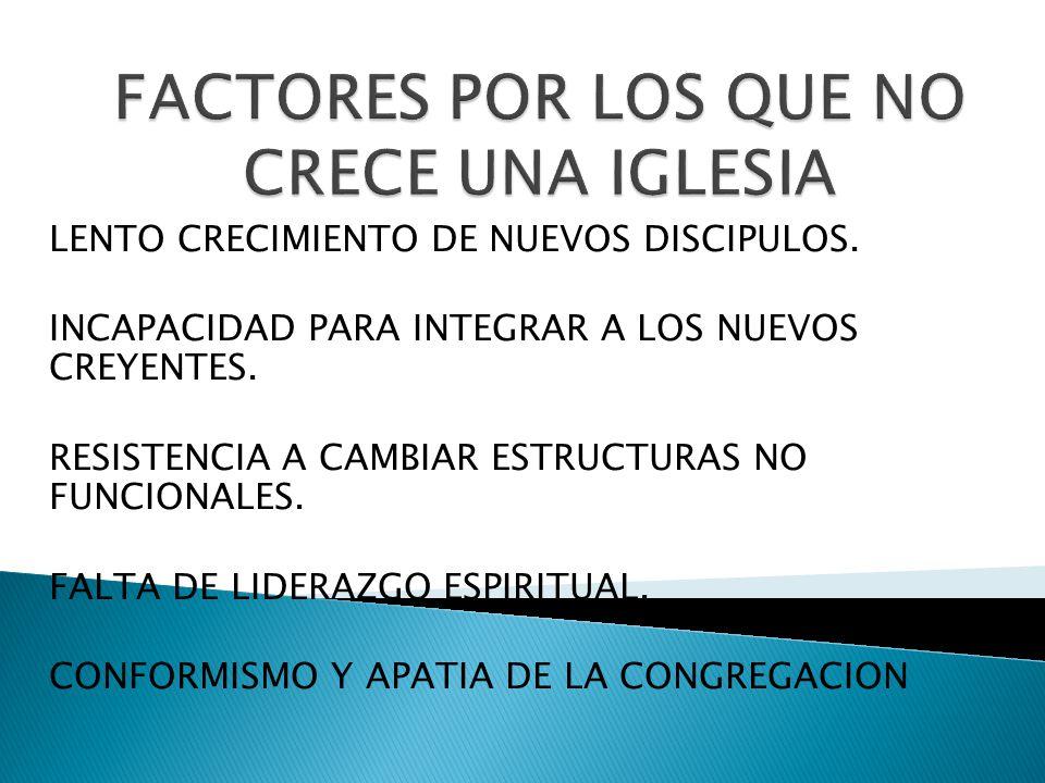LENTO CRECIMIENTO DE NUEVOS DISCIPULOS. INCAPACIDAD PARA INTEGRAR A LOS NUEVOS CREYENTES. RESISTENCIA A CAMBIAR ESTRUCTURAS NO FUNCIONALES. FALTA DE L