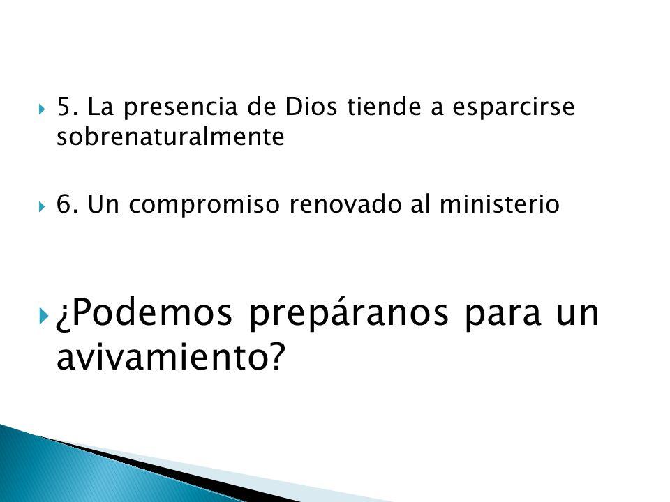 5. La presencia de Dios tiende a esparcirse sobrenaturalmente 6. Un compromiso renovado al ministerio ¿Podemos prepáranos para un avivamiento?