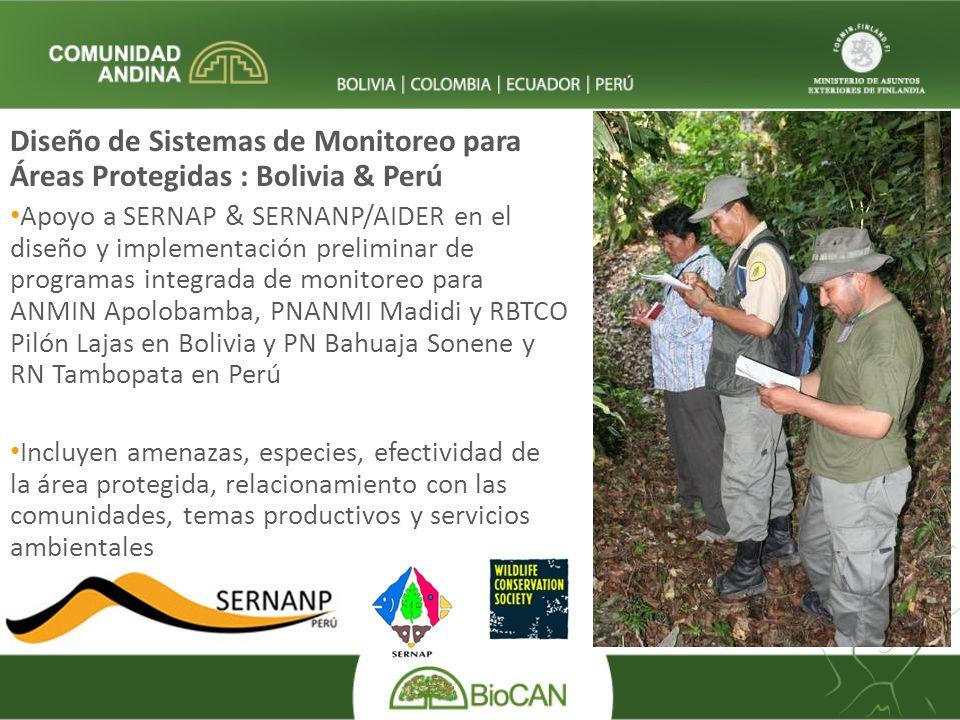Diseño de Sistemas de Monitoreo para Áreas Protegidas : Bolivia & Perú Apoyo a SERNAP & SERNANP/AIDER en el diseño y implementación preliminar de programas integrada de monitoreo para ANMIN Apolobamba, PNANMI Madidi y RBTCO Pilón Lajas en Bolivia y PN Bahuaja Sonene y RN Tambopata en Perú Incluyen amenazas, especies, efectividad de la área protegida, relacionamiento con las comunidades, temas productivos y servicios ambientales