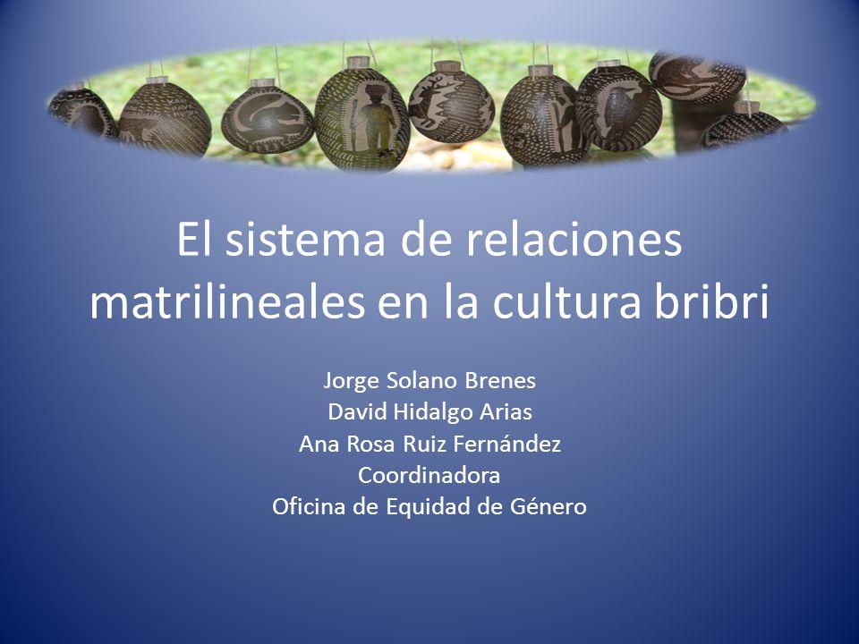 El sistema de relaciones matrilineales en la cultura bribri Jorge Solano Brenes David Hidalgo Arias Ana Rosa Ruiz Fernández Coordinadora Oficina de Eq