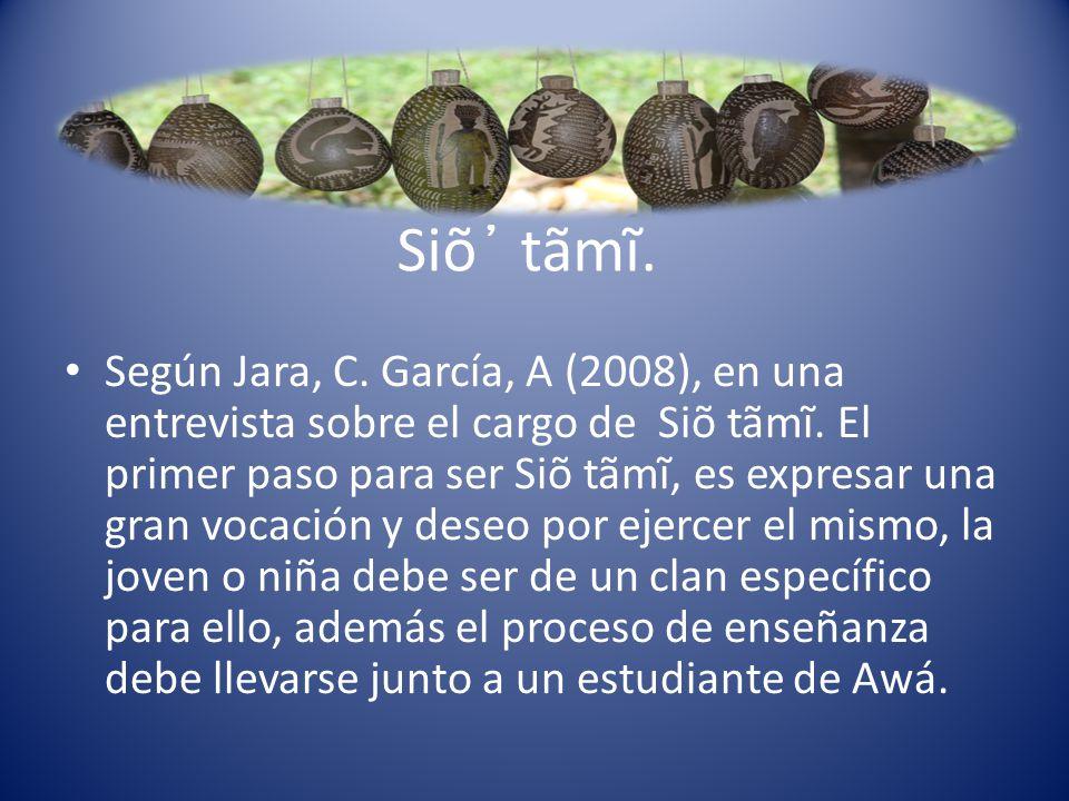 Siõ ̓ tãmĩ. Según Jara, C. García, A (2008), en una entrevista sobre el cargo de Siõ tãmĩ. El primer paso para ser Siõ tãmĩ, es expresar una gran voca
