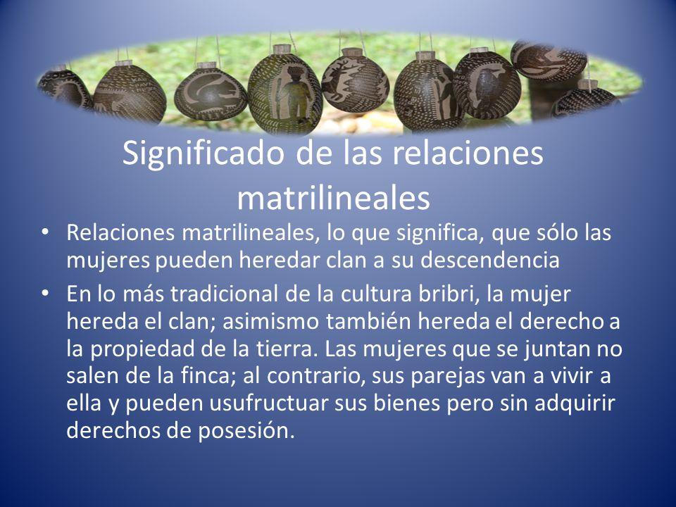 Significado de las relaciones matrilineales Relaciones matrilineales, lo que significa, que sólo las mujeres pueden heredar clan a su descendencia En