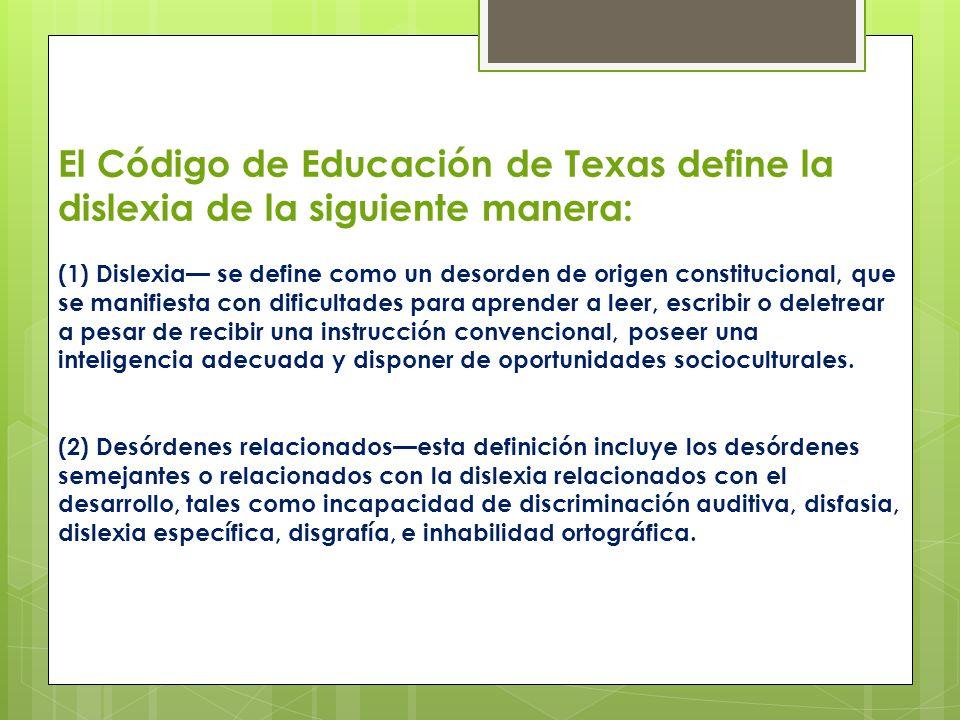 El Código de Educación de Texas define la dislexia de la siguiente manera: (1) Dislexia se define como un desorden de origen constitucional, que se ma