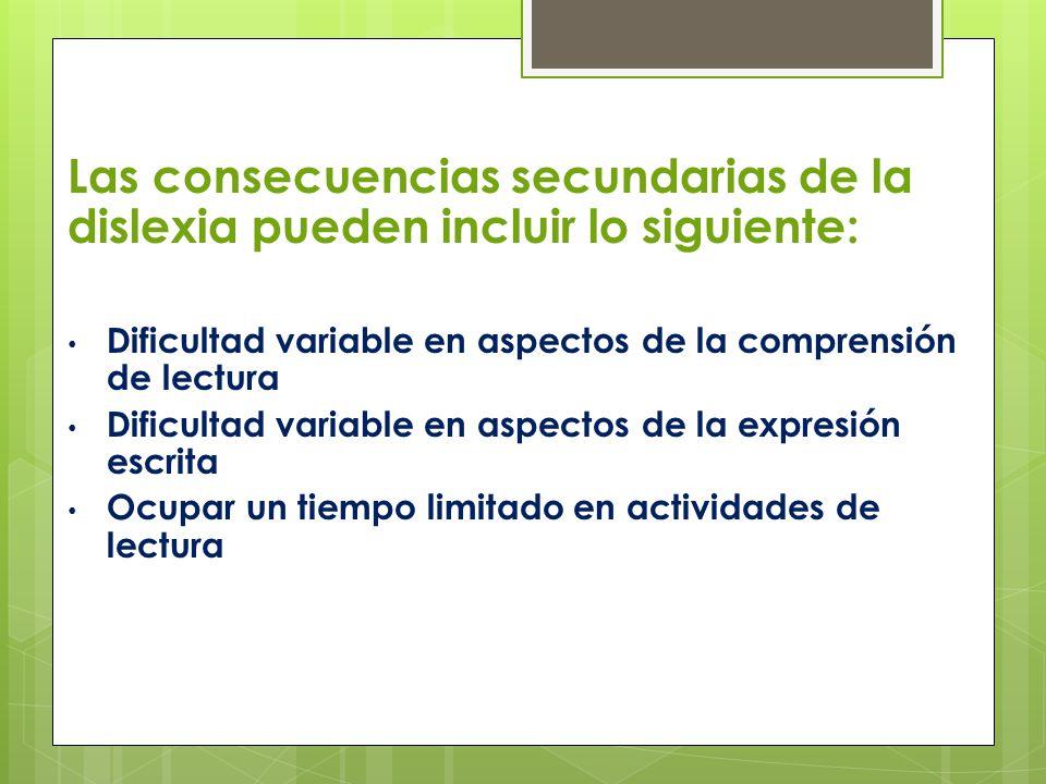 Las consecuencias secundarias de la dislexia pueden incluir lo siguiente: Dificultad variable en aspectos de la comprensión de lectura Dificultad vari
