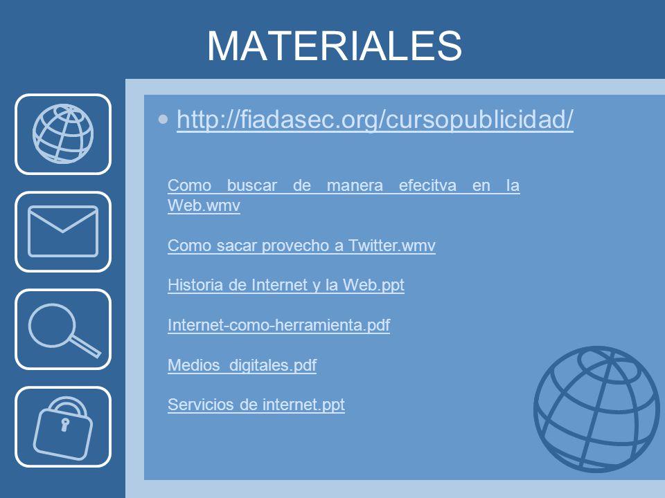 MATERIALES http://fiadasec.org/cursopublicidad/ Como buscar de manera efecitva en la Web.wmv Como sacar provecho a Twitter.wmv Historia de Internet y la Web.ppt Internet-como-herramienta.pdf Medios_digitales.pdf Servicios de internet.ppt