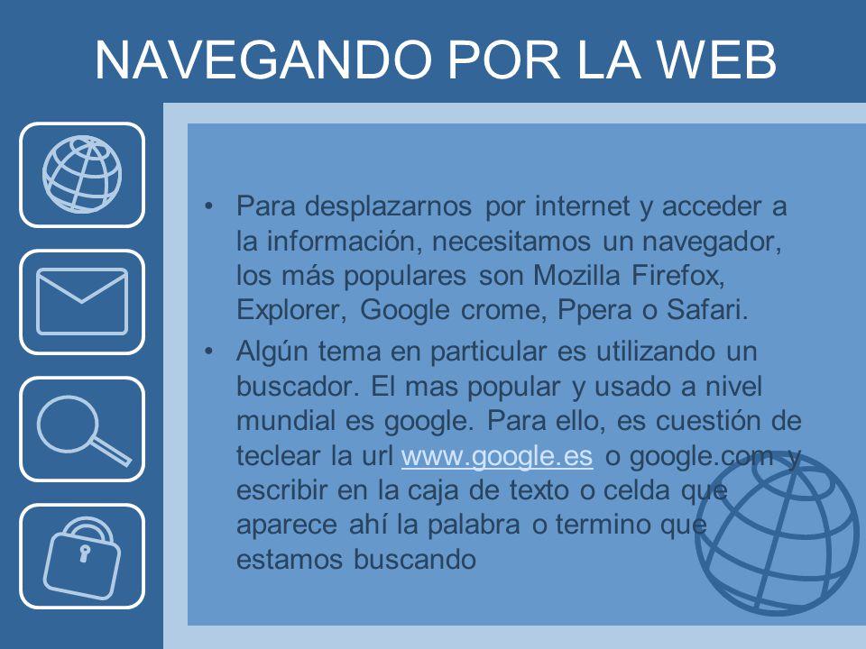 NAVEGANDO POR LA WEB Para desplazarnos por internet y acceder a la información, necesitamos un navegador, los más populares son Mozilla Firefox, Explorer, Google crome, Ppera o Safari.