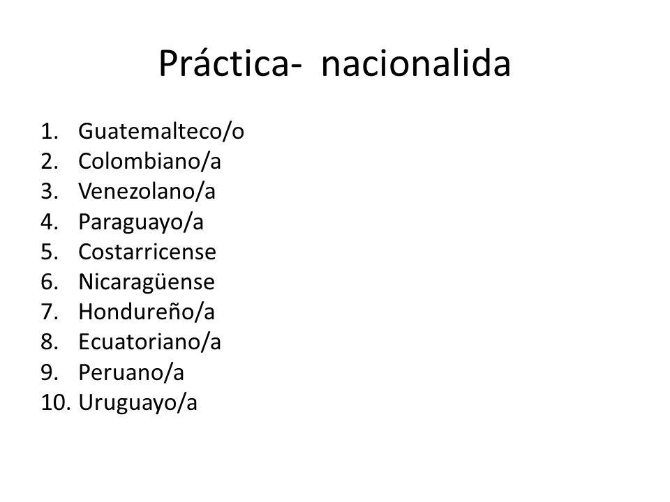 Práctica- nacionalidad Colombiano/a Venezolano/a Ecuatoriano/a Peruano/a Boliviano/a Chileno/a Argentino/a Uruguayo/a Paraguayo/a Español