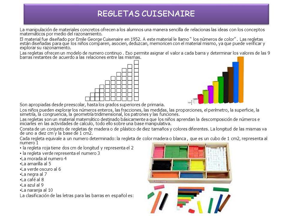 REGLETAS CUISENAIRE La manipulación de materiales concretos ofrecen a los alumnos una manera sencilla de relacionas las ideas con los conceptos matemáticos por medio del razonamiento.