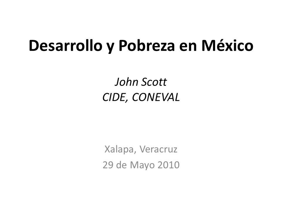 Desarrollo y Pobreza en México John Scott CIDE, CONEVAL Xalapa, Veracruz 29 de Mayo 2010