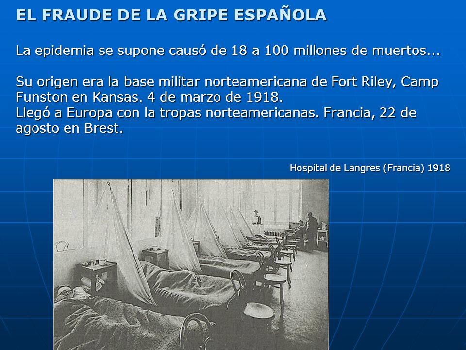 EL FRAUDE DE LA GRIPE ESPAÑOLA La epidemia se supone causó de 18 a 100 millones de muertos... Su origen era la base militar norteamericana de Fort Ril