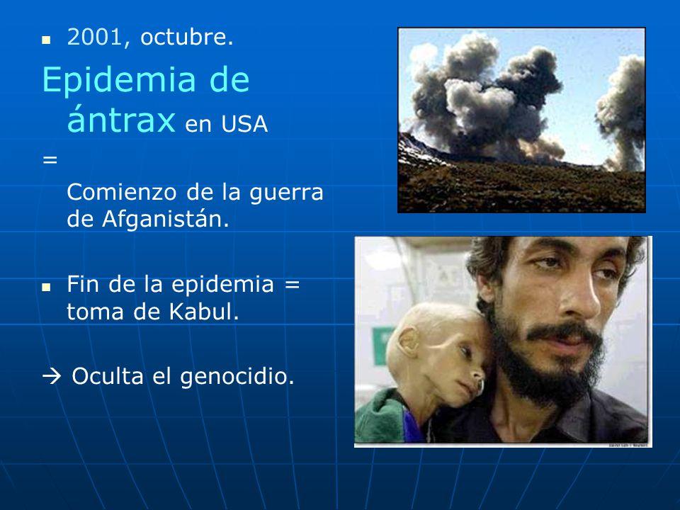 2001, octubre. Epidemia de ántrax en USA = Comienzo de la guerra de Afganistán. Fin de la epidemia = toma de Kabul. Oculta el genocidio.