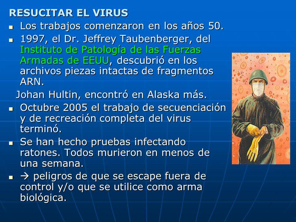 RESUCITAR EL VIRUS Los trabajos comenzaron en los años 50. Los trabajos comenzaron en los años 50. 1997, el Dr. Jeffrey Taubenberger, del Instituto de
