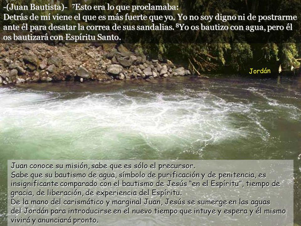 -(Juan Bautista)- 7 Esto era lo que proclamaba: Detrás de mí viene el que es más fuerte que yo.