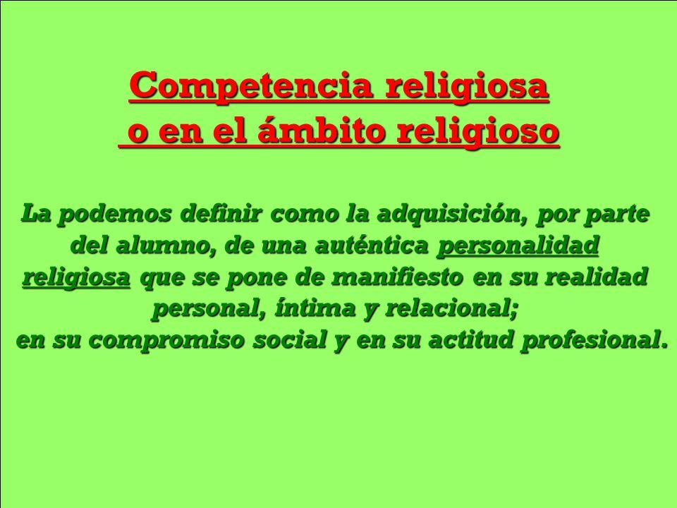 Competencia religiosa o en el ámbito religioso o en el ámbito religioso La podemos definir como la adquisición, por parte del alumno, de una auténtica