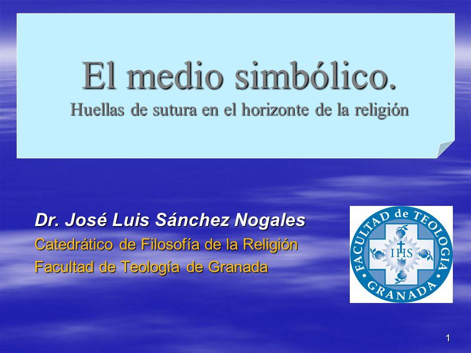 1 El medio simbólico. Huellas de sutura en el horizonte de la religión Dr. José Luis Sánchez Nogales Catedrático de Filosofía de la Religión Facultad