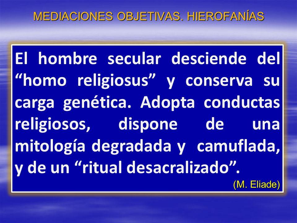 MEDIACIONES OBJETIVAS. HIEROFANÍAS El hombre secular desciende del homo religiosus y conserva su carga genética. Adopta conductas religiosos, dispone