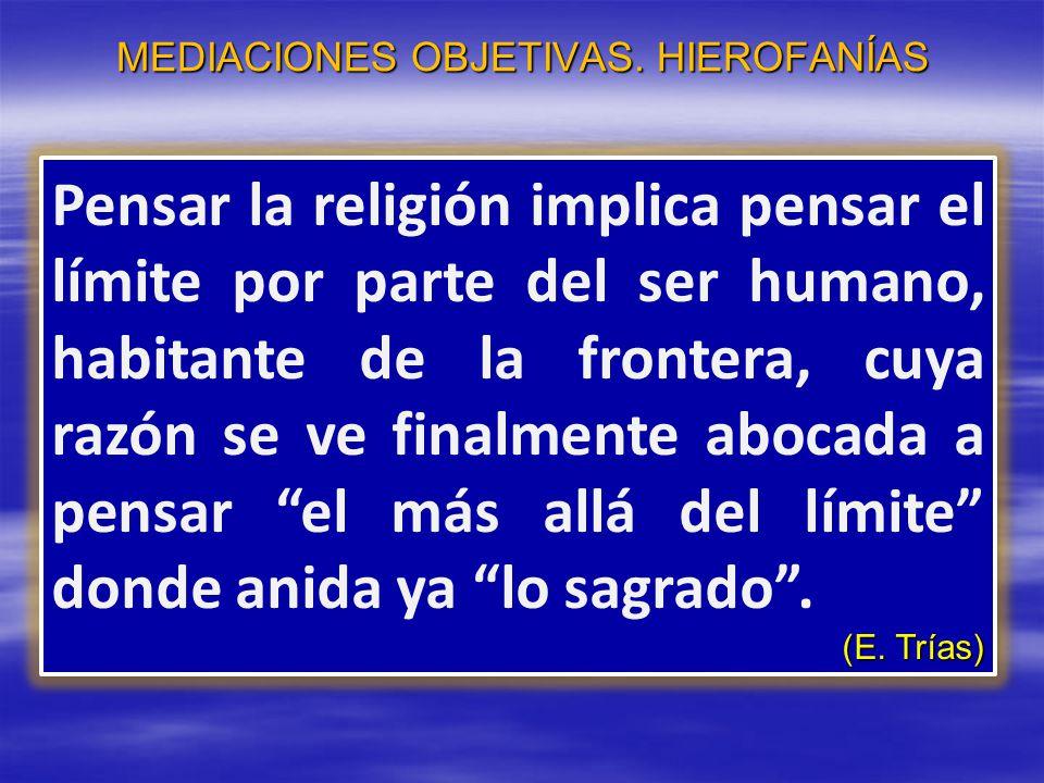 MEDIACIONES OBJETIVAS. HIEROFANÍAS Pensar la religión implica pensar el límite por parte del ser humano, habitante de la frontera, cuya razón se ve fi
