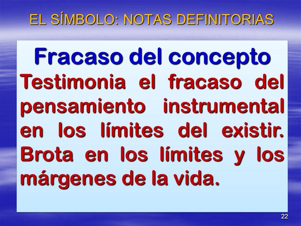 22 EL SÍMBOLO: NOTAS DEFINITORIAS Fracaso del concepto Testimonia el fracaso del pensamiento instrumental en los límites del existir. Brota en los lím