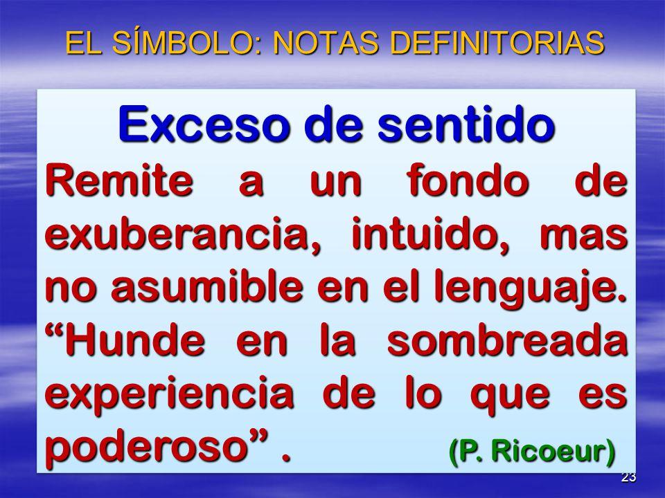 23 EL SÍMBOLO: NOTAS DEFINITORIAS Exceso de sentido Remite a un fondo de exuberancia, intuido, mas no asumible en el lenguaje. Hunde en la sombreada e