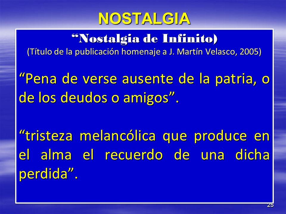 25 NOSTALGIA Nostalgia de Infinito) (Título de la publicación homenaje a J. Martín Velasco, 2005) Pena de verse ausente de la patria, o de los deudos