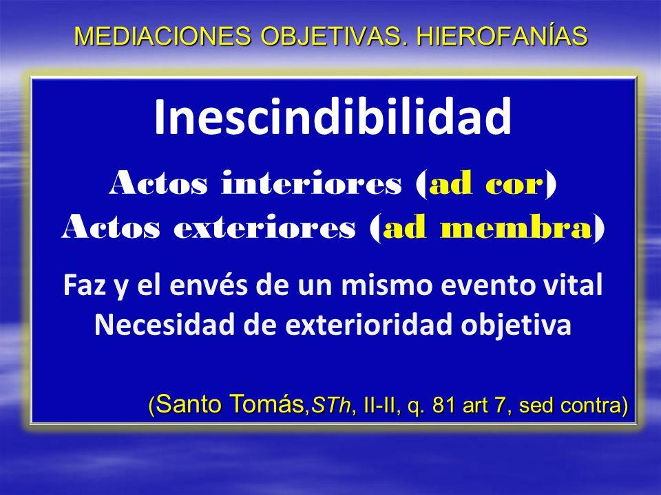 MEDIACIONES OBJETIVAS. HIEROFANÍAS Inescindibilidad Actos interiores (ad cor) Actos exteriores (ad membra) Faz y el envés de un mismo evento vital Nec