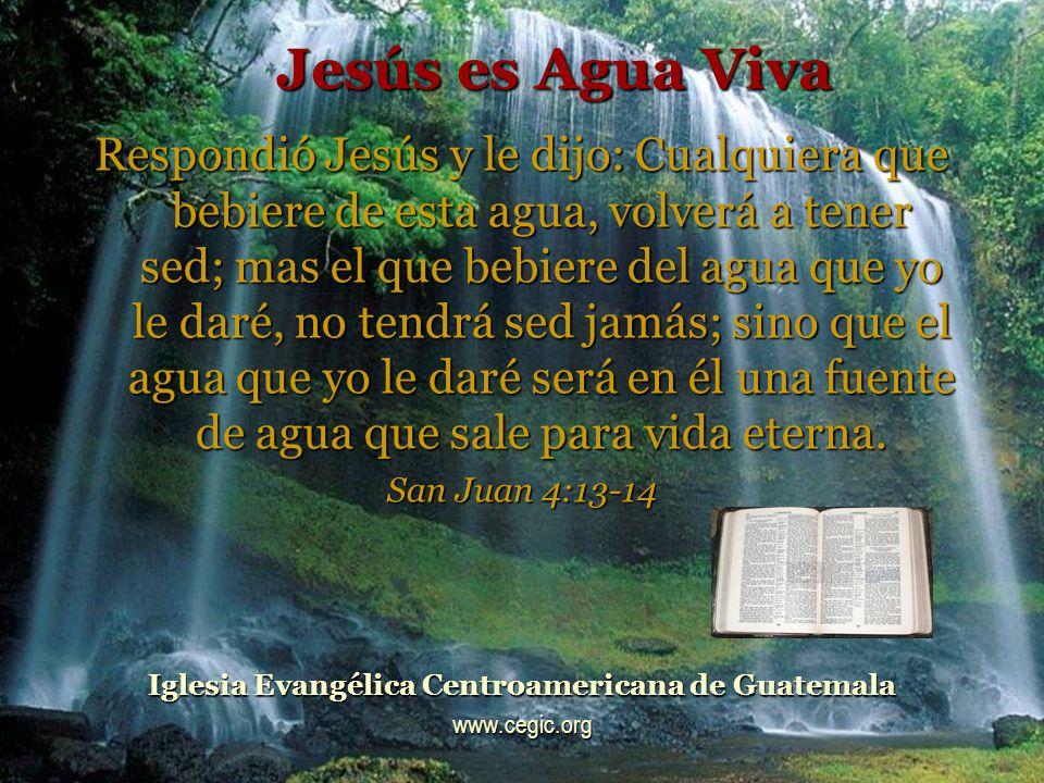 Jesús es Agua Viva Respondió Jesús y le dijo: Cualquiera que bebiere de esta agua, volverá a tener sed; mas el que bebiere del agua que yo le daré, no tendrá sed jamás; sino que el agua que yo le daré será en él una fuente de agua que sale para vida eterna.