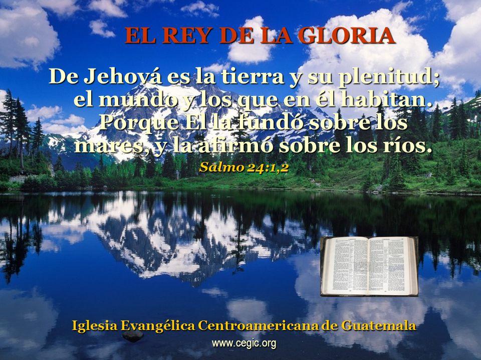 EL REY DE LA GLORIA De Jehová es la tierra y su plenitud; el mundo y los que en él habitan.
