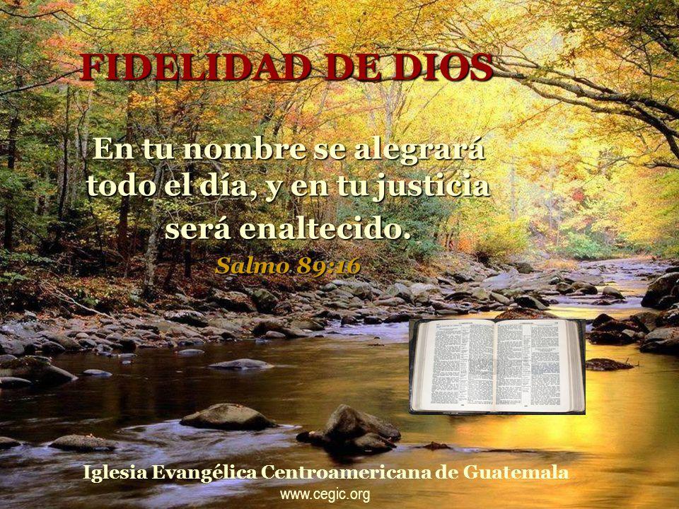 FIDELIDAD DE DIOS En tu nombre se alegrará todo el día, y en tu justicia será enaltecido.