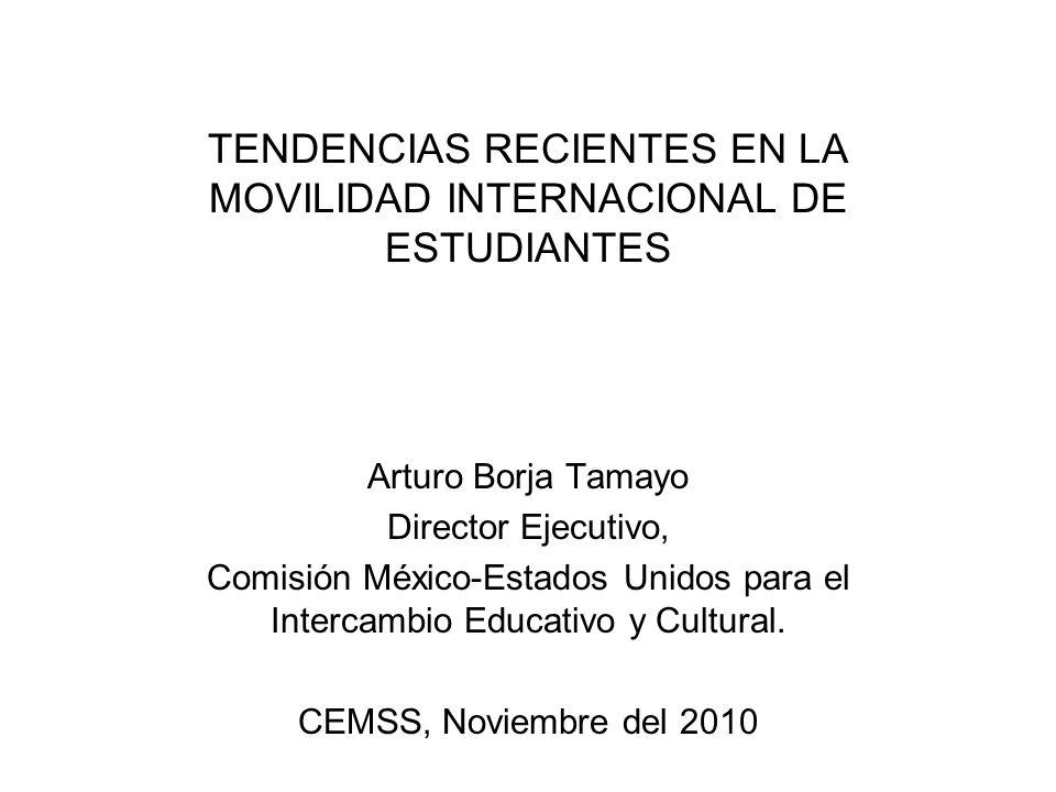 TENDENCIAS RECIENTES EN LA MOVILIDAD INTERNACIONAL DE ESTUDIANTES Arturo Borja Tamayo Director Ejecutivo, Comisión México-Estados Unidos para el Inter
