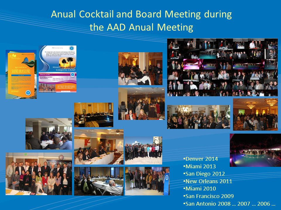 Anual Cocktail and Board Meeting during the AAD Anual Meeting Denver 2014 Miami 2013 San Diego 2012 New Orleans 2011 Miami 2010 San Francisco 2009 San