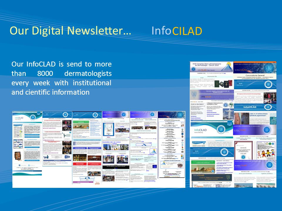 Our Digital Newsletter… CILAD Info Our InfoCLAD is send to more than 8000 dermatologists every week with institutional and cientific information