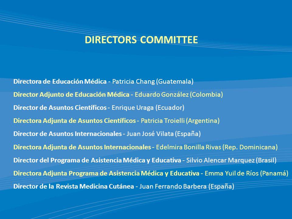 DIRECTORS COMMITTEE Directora de Educación Médica - Patricia Chang (Guatemala) Director Adjunto de Educación Médica - Eduardo González (Colombia) Director de Asuntos Científicos - Enrique Uraga (Ecuador) Directora Adjunta de Asuntos Científicos - Patricia Troielli (Argentina) Director de Asuntos Internacionales - Juan José Vilata (España) Directora Adjunta de Asuntos Internacionales - Edelmira Bonilla Rivas (Rep.