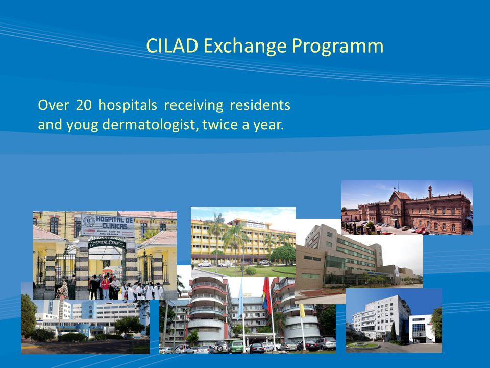 CILAD Exchange Programm Over 20 hospitals receiving residents and youg dermatologist, twice a year.