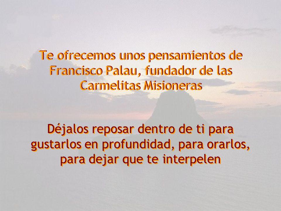 Te ofrecemos unos pensamientos de Francisco Palau, fundador de las Carmelitas Misioneras Te ofrecemos unos pensamientos de Francisco Palau, fundador de las Carmelitas Misioneras Déjalos reposar dentro de ti para gustarlos en profundidad, para orarlos, para dejar que te interpelen Déjalos reposar dentro de ti para gustarlos en profundidad, para orarlos, para dejar que te interpelen