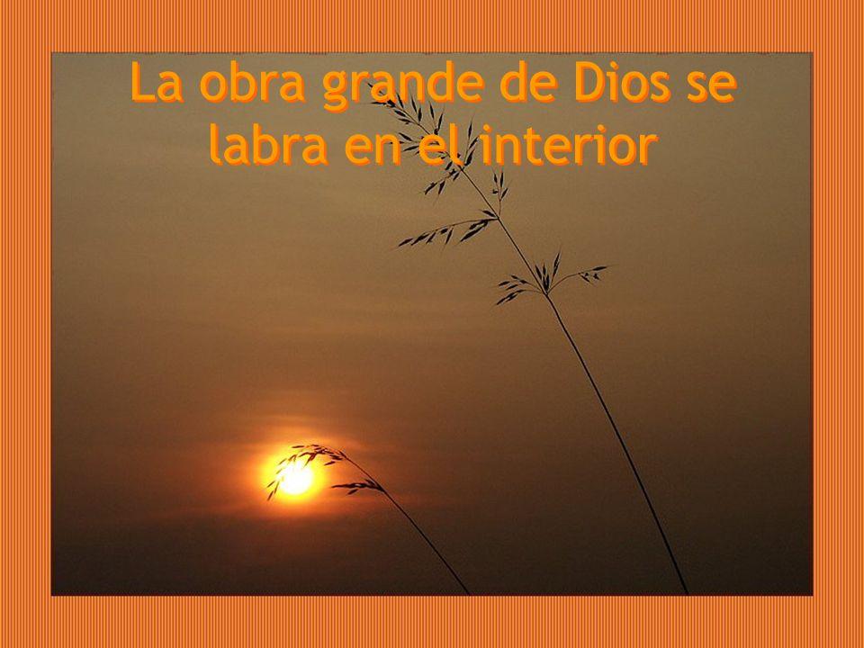 La obra grande de Dios se labra en el interior La obra grande de Dios se labra en el interior