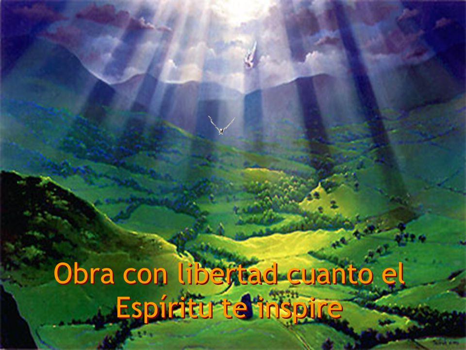 Obra con libertad cuanto el Espíritu te inspire Obra con libertad cuanto el Espíritu te inspire
