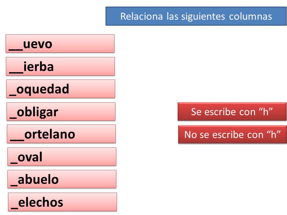 __uevo __ierba _oquedad _obligar __ortelano _oval _abuelo _elechos Se escribe con h No se escribe con h Relaciona las siguientes columnas