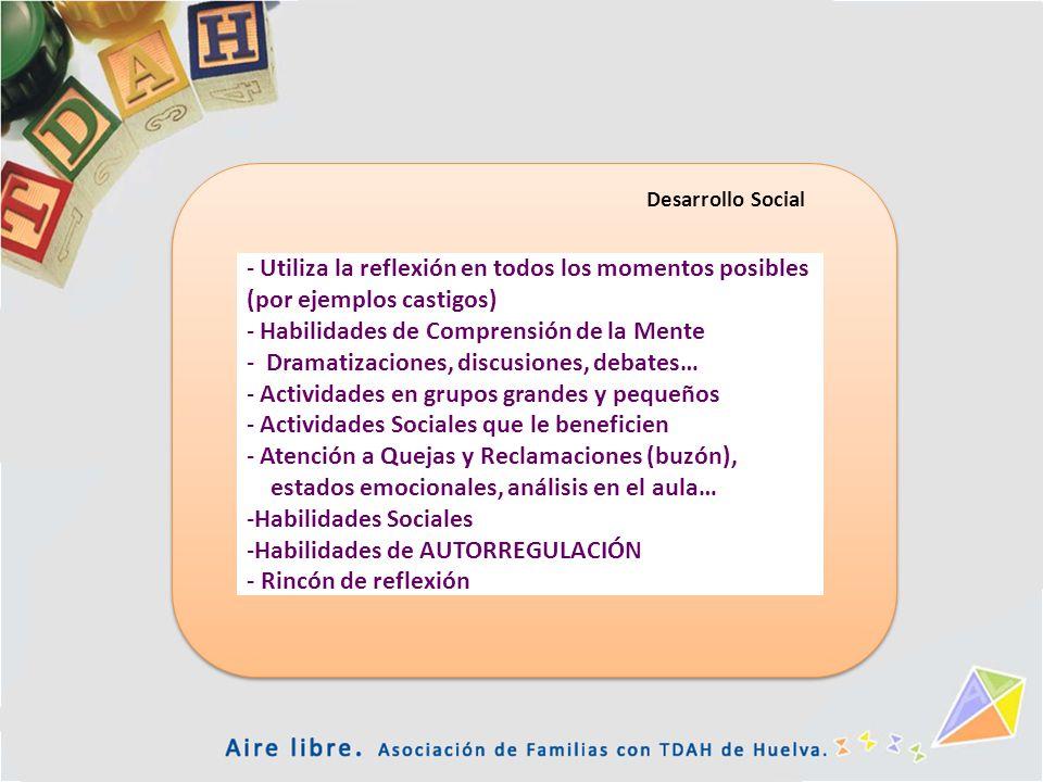 Desarrollo Social - Utiliza la reflexión en todos los momentos posibles (por ejemplos castigos) - Habilidades de Comprensión de la Mente - Dramatizaci