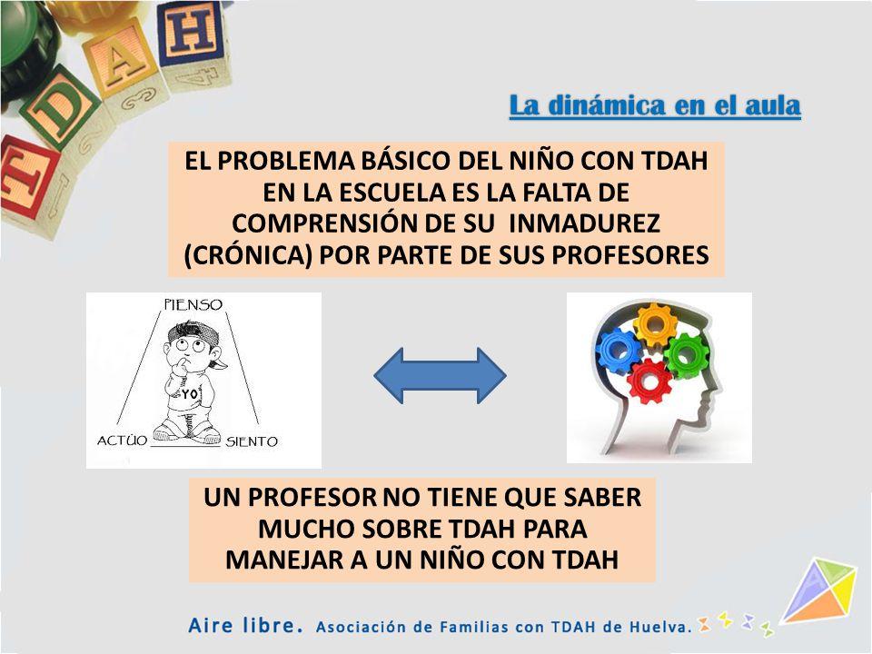 La dinámica en el aula EL PROBLEMA BÁSICO DEL NIÑO CON TDAH EN LA ESCUELA ES LA FALTA DE COMPRENSIÓN DE SU INMADUREZ (CRÓNICA) POR PARTE DE SUS PROFES