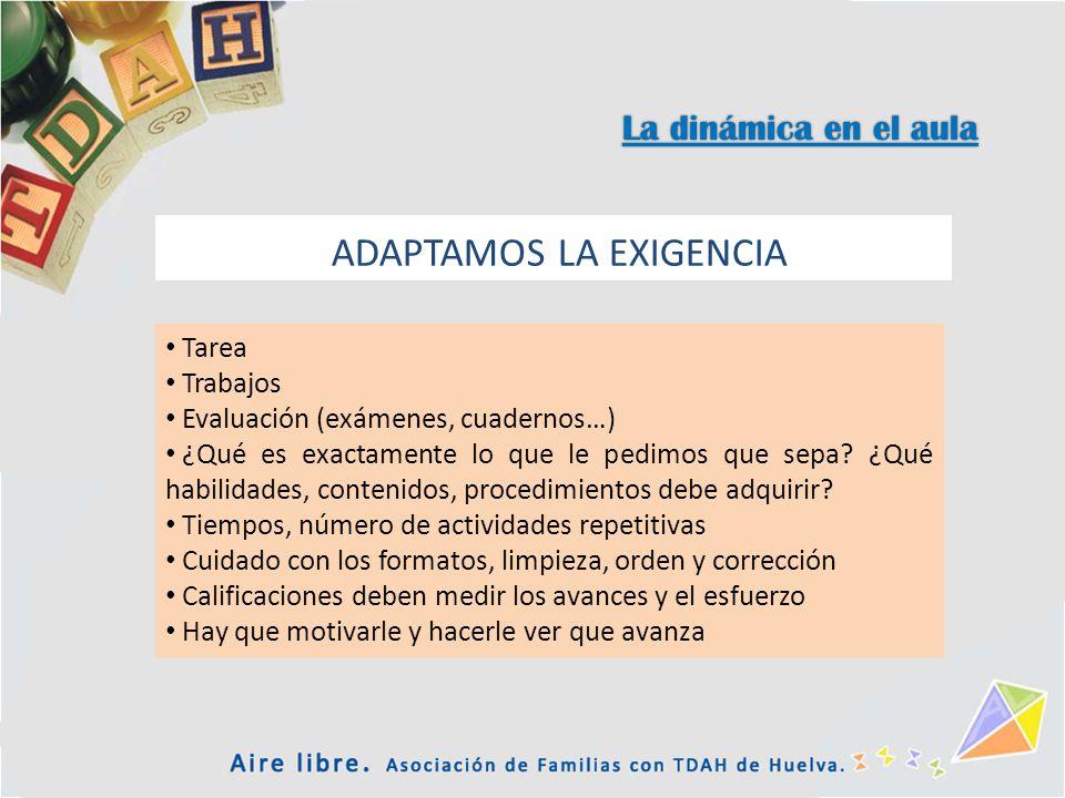 La dinámica en el aula ADAPTAMOS LA EXIGENCIA Tarea Trabajos Evaluación (exámenes, cuadernos…) ¿Qué es exactamente lo que le pedimos que sepa? ¿Qué ha