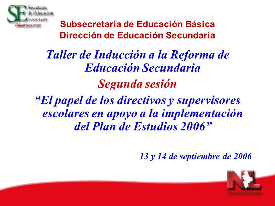 Subsecretaría de Educación Básica Dirección de Educación Secundaria Taller de Inducción a la Reforma de Educación Secundaria Segunda sesión El papel de los directivos y supervisores escolares en apoyo a la implementación del Plan de Estudios 2006 13 y 14 de septiembre de 2006