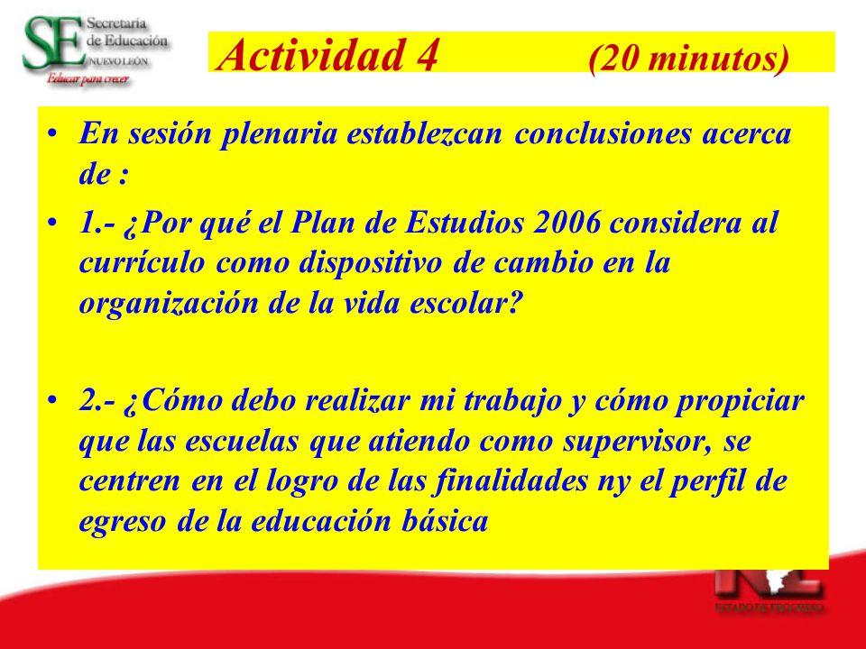 Actividad 4 (20 minutos) En sesión plenaria establezcan conclusiones acerca de : 1.- ¿Por qué el Plan de Estudios 2006 considera al currículo como dispositivo de cambio en la organización de la vida escolar.