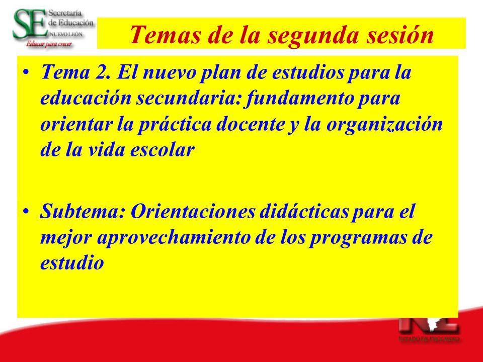 Temas de la segunda sesión Tema 2. El nuevo plan de estudios para la educación secundaria: fundamento para orientar la práctica docente y la organizac