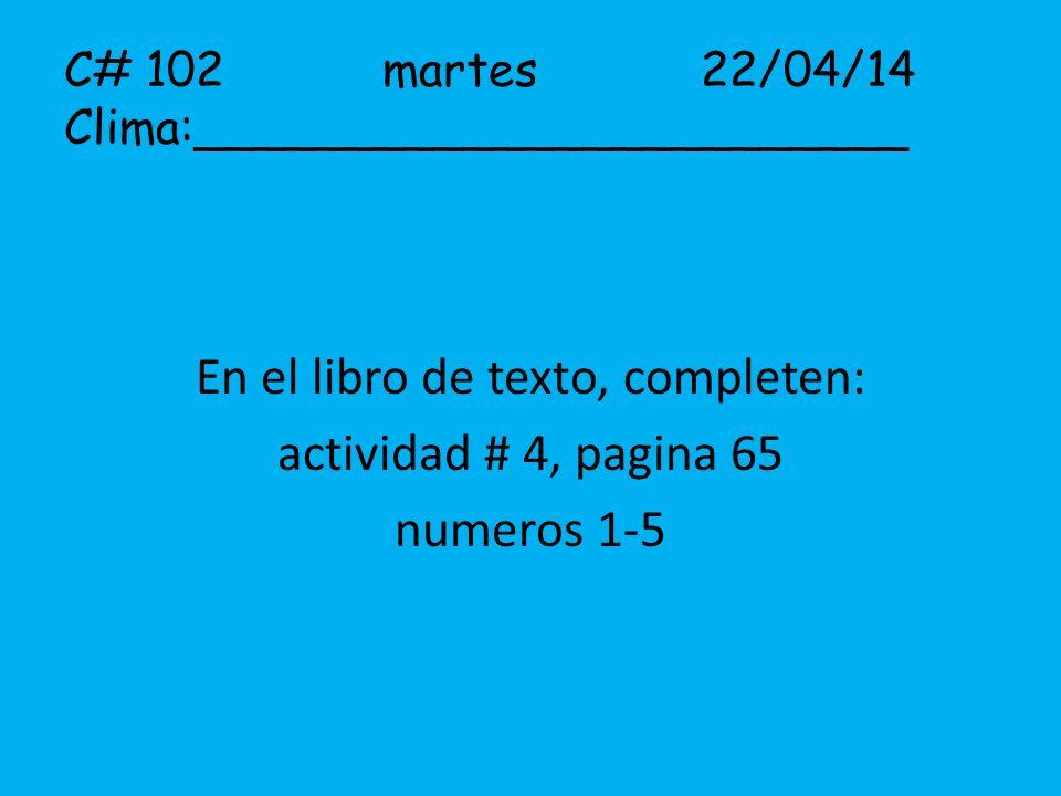 C# 102martes22/04/14 Clima:________________________ En el libro de texto, completen: actividad # 4, pagina 65 numeros 1-5