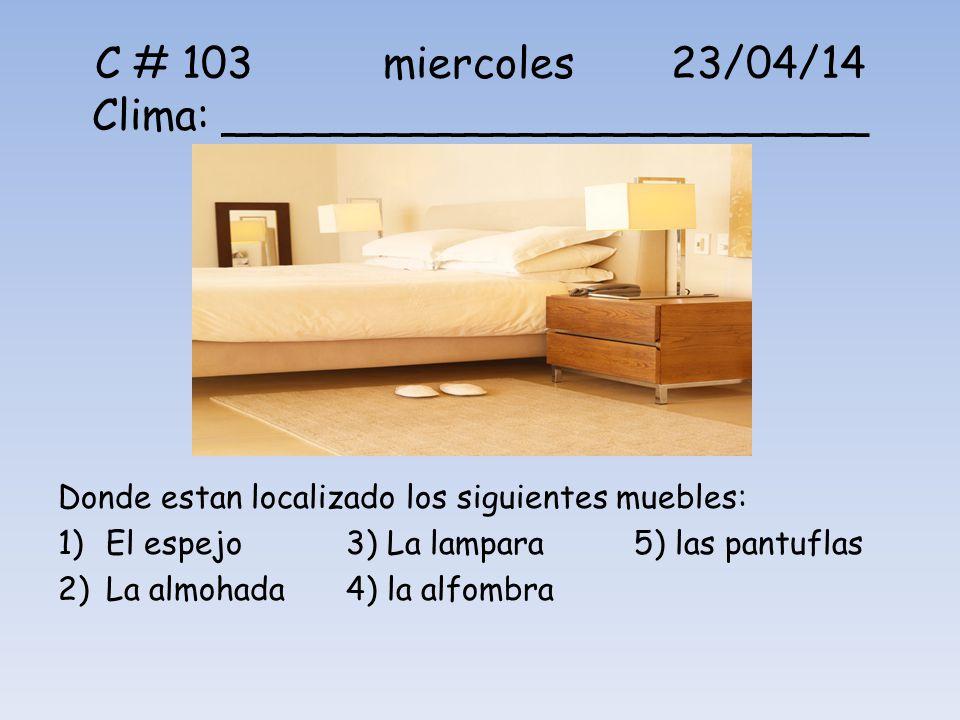 C # 103 miercoles23/04/14 Clima: ________________________ Donde estan localizado los siguientes muebles: 1)El espejo3) La lampara5) las pantuflas 2)La