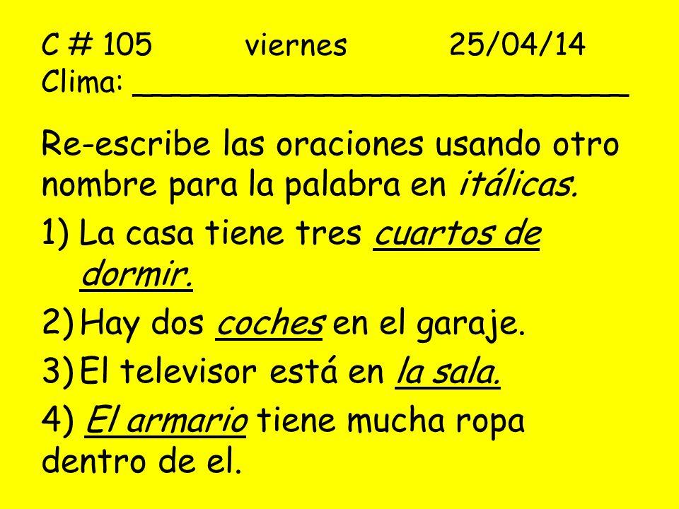 C # 105 viernes25/04/14 Clima: __________________________ Re-escribe las oraciones usando otro nombre para la palabra en itálicas. 1)La casa tiene tre