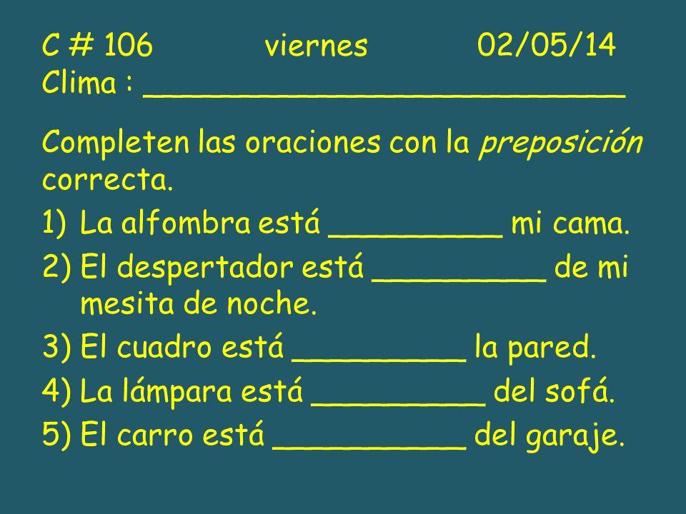 C # 106 viernes 02/05/14 Clima : _________________________ Completen las oraciones con la preposición correcta. 1)La alfombra está _________ mi cama.