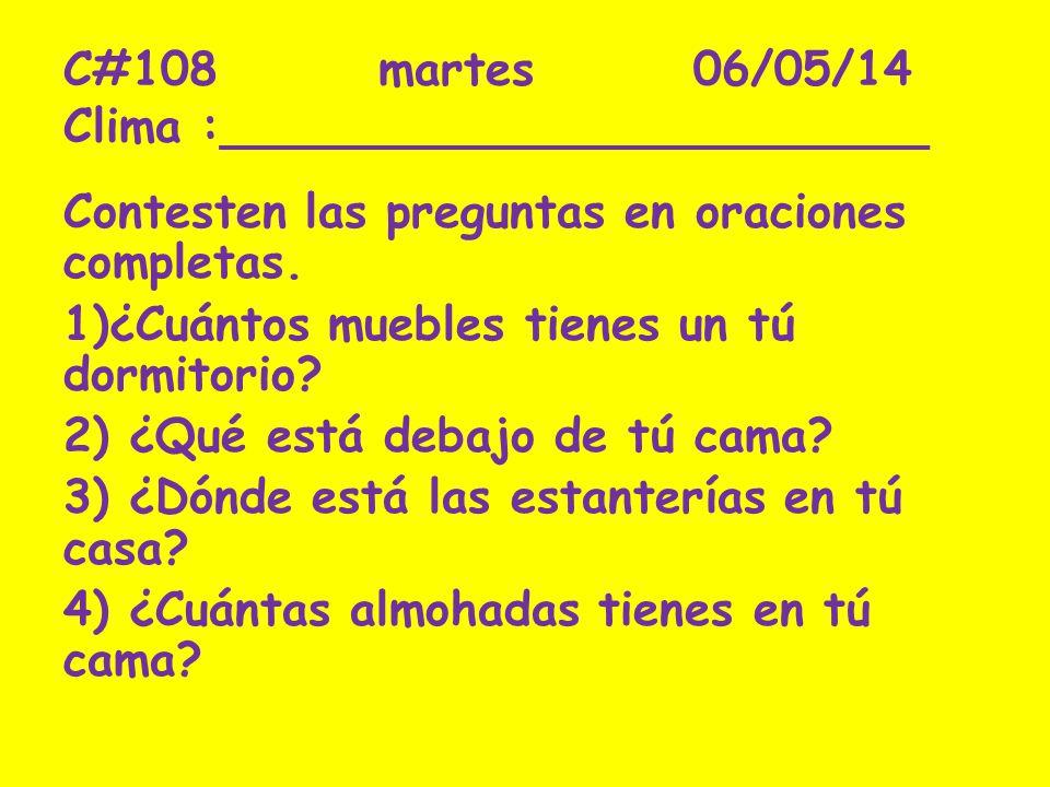 C#108martes06/05/14 Clima :________________________ Contesten las preguntas en oraciones completas. 1)¿Cuántos muebles tienes un tú dormitorio? 2) ¿Qu
