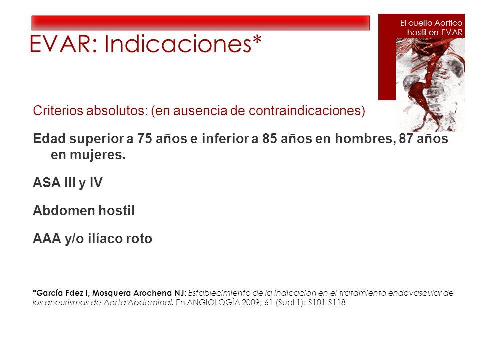 EVAR: Indicaciones* Criterios absolutos: (en ausencia de contraindicaciones) Edad superior a 75 años e inferior a 85 años en hombres, 87 años en mujeres.